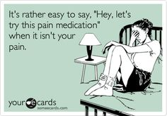 It's rather easy to say, 'Hey, let's try this pain medication' when it isn't your pain.