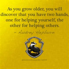 As you grow older, you will discovered that you have two hands, one for helping yourself, the other for helping others.