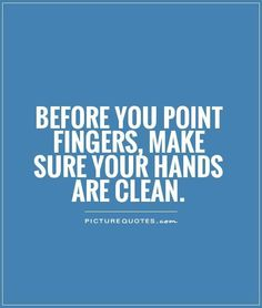 Before you point fingers make sure your hands are clean.