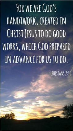 For we are God's Handiwork, created in Christ Jesus to do good works, which God prepared in advance for us to do. ~ Ephesians 2:10