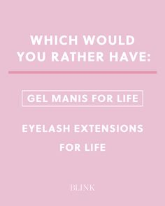 Which would you rather have: Gel manis for life Eyelash extensions for life