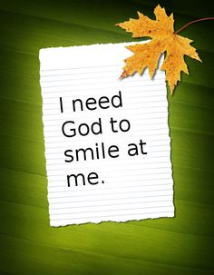 I need God to smile at me...
