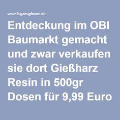 Entdeckung im OBI Baumarkt gemacht und zwar verkaufen sie dort Gießharz Resin in 500gr Dosen für 9,99 Euro !! Die Dose ist Blau ,Rot und hat alles was man braucht wir habe ein paar Probestücke gemacht und es ist kein Unterschied zu den anderen Herstelleren festzustellen.