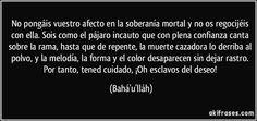 No pongáis vuestro afecto en la soberanía mortal y no os regocijéis con ella. Sois como el pájaro incauto que con plena confianza canta sobre la rama, hasta que de repente, la muerte cazadora lo derriba al polvo, y la melodía, la forma y el color desaparecen sin dejar rastro. Por tanto, tened cuidado, ¡Oh esclavos del deseo! (Bahá'u'lláh)