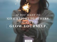 """""""If you want to give a light to others, you have to glow yourself."""" From #PresMonson's pinterest.com/pin/24066179228814793 inspiring #LDSconf facebook.com/223271487682878 message lds.org/general-conference/1999/04/for-i-was-blind-but-now-i-see. A good reminder that you can't give away what you don't have; you can't lift others unless you're climbing to higher ground yourself, and you can't light a fire in another soul unless it's first burning in your own. #ShareGoodness"""