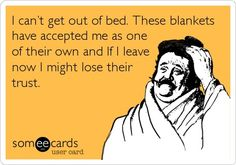 I can't get out of bed. These blankets have accepted me as one of their own and if I leave now I might lose their trust.