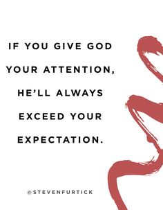 """If you give God your attention, He'll always exceed your expectation."" -Pastor Steven Furtick"