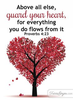 "Proverbs 4:23 ""Above all else, guard your heart, for everything you do flows from it."" Bible verse quote from Tricia Goyer"