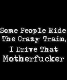 Some people ride the crazy train. I drive that motherf*cker.