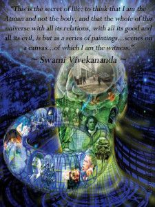 """""""This is the secret of spiritual life: to think that I am the Atman and not the body, and that the whole of this universe with all its relations, with all its good and all its evil, is but as a series of paintings…scenes on a canvas…of which I am the witness."""" ~ Swami Vivekananda"""