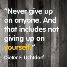 """""""Never give up on anyone. And that includes not giving up on yourself""""  Dieter F. Uchtdorf"""