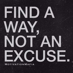 Find a way, not an excuse.