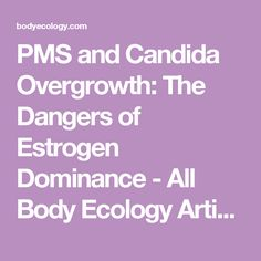 PMS and Candida Overgrowth: The Dangers of Estrogen Dominance  - All Body Ecology Articles