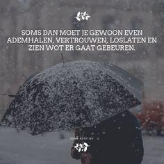 Soms dan moet je gewoon even ademhalen,vertrouwen,loslaten en zien wot er gaat gebeuren. #denkpositief #positief #denken #quote #schrijven #citaat #wijsheid #teksten #genieten #geluk #inspiratie #woorden #zelfliefde #leven #liefde #lief #relaties #hartzeer #happiness #bewust #meester #groei #bewustzijn #loslaten #aandacht  #dutch #zwaarste #hart #verstand #tussen #mindset #mantra #spiritueel #depressie #affirmatie #zieledoel #motivatie Dutch Quotes, God Is Good, Wise Words, Mindfulness, Sayings, School, Winter, Tips, Winter Time
