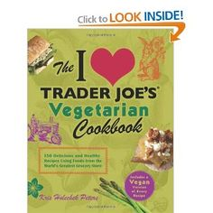 The I Love Trader Joe's Vegetarian Cookbook: 150 Delicious and Healthy Recipes Using Foods from the World's Greatest Grocery Store! Every recipe has a vegan alternative (if it's not already vegan to begin with!)