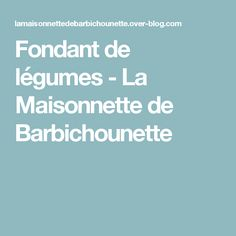 Fondant de légumes - La Maisonnette de Barbichounette