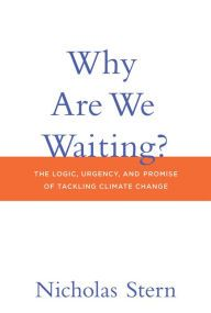 Why Are We Waiting?: The Logic, Urgency, and Promise of Tackling Climate Change by Nicholas Stern   9780262029186   Hardcover   Barnes & Noble