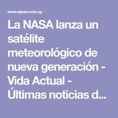 La NASA lanza un satélite meteorológico de nueva generación - Vida Actual - Últimas noticias de Uruguay y el Mundo actualizadas - Diario EL PAIS Uruguay