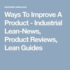 Ways To Improve A Product - Industrial Lean-News, Product Reviews, Lean Guides Web Business, Kaizen, Industrial, Marketing, News, Blog, Industrial Music, Blogging