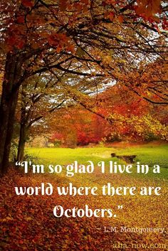 "Happy New Month, everyone! ""I am so glad I live in a world where there are Octobers!"" ~ L.M.Montgomery #quote #newmonth #October #HappyOctober"