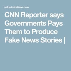 CNN Reporter says Governments Pays Them to Produce Fake News Stories |