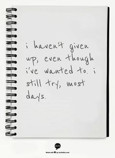 i haven't given up, even though i've wanted to. i still try, most days. - hrm