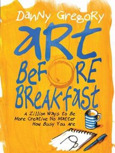 Art+Before+Breakfast:+A+Zillion+Ways+to+be+More+Creative+No+Matter+How+Busy+You+Are