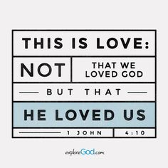 This is love: not that we loved God, but that he loved us. - 1 John 4:10
