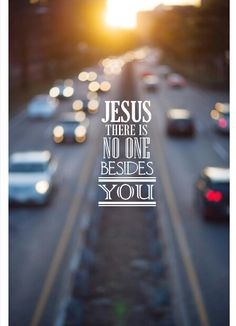 JESUS...there is no ONE besides YOU.