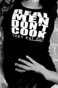 this should have read: Real men CAN COOK, but prefer to EAT OUT! Words Quotes, Sayings, Naughty Quotes, Anais Nin, Queen, Let Them Talk, Adult Humor, Real Man, How I Feel