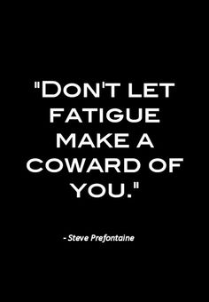 """Don't Let Fatigue Make A Coward Of You"" - Steve Prefontaine RunItOut.com"
