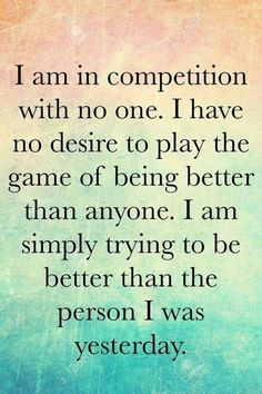 I am in competition with no one. I have no desire to play the game of being better than anyone. I am simply trying to be a better person than I was yesterday. | positive Affirmationen für Dein Mindset