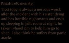 Creepypasta Headcanons - Ticci Toby - Ticci Toby is always a nervous wreck after the incident with his sister dying and has terrible nightmares and ends up sleeping in Jeff's room at night, He takes Tylenol pm to help him go to sleep. I also think he suffers from panic attacks. (OMG T^T)