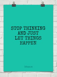 """Stop thinking and just let things happen"""