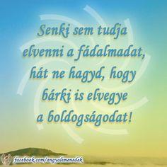 Senki sem tudja elvenni a fájdalmadat, hát ne hagyd, hogy bárki is elvegye a boldogságodat! # www.facebook.com/angyalimenedek