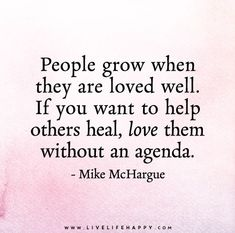 People grow when they are loved well. If you want to help others heal, love them without an agenda. - Mike McHargue - Live life happy quotes, positive sayings posters and prints, picture quote, and happiness quotations. Motivacional Quotes, Life Quotes To Live By, Great Quotes, Inspirational Quotes, Motivational, The Words, Cool Words, Mantra, Live Life Happy