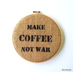 Coffee Quote on Burlap - Make Coffee Not War - Upcycled Coffee Bag - Stretched in Hoop.