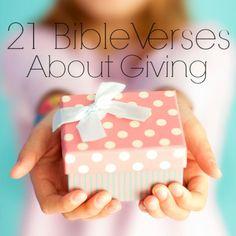 21 bible verses about giving Luke 6:30 Luke 6:38 John 3:16 Acts 20:35 Romans 12:8 2 Corinthians 9:6-8 2 Corinthians 9:10 Philippians 4:15-17 James 2:15-16 Mark 12:41-44 Matthew 6:3-4 Malachi 3:10  Proverbs 28:27 Proverbs 22:9 Proverbs 21:26 Proverbs 11:24-25 Proverbs 3:27 1 Chronicles 29:9 Deuteronomy 16:17