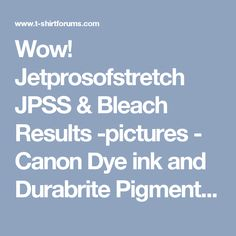 wow jetprosofstretch jpss bleach results pictures canon dye ink and durabrite pigment