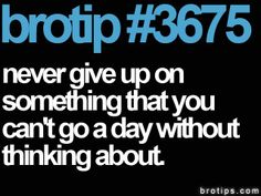 brotip #3675 Never give up on something that you can't go a day without thinking about.