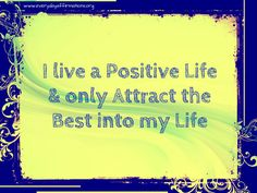 I live a #positve life and only attract the #best into my life.