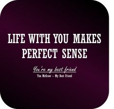 Life with you makes perfect sense. You're my best friend. - Tim McGraw