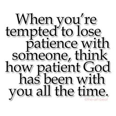 Thank goodness He is patient with me!