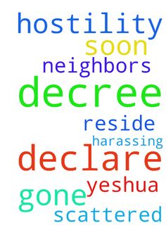 I declare and decree that the hostility will be gone - I declare and decree that the hostility will be gone soon from where I reside. I declare and decree that my neighbors who are harassing A and I will be scattered soon from us. In the name of Yeshua, Amen Posted at: https://prayerrequest.com/t/zON #pray #prayer #request #prayerrequest