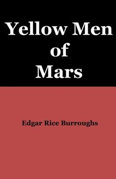 Yellow Men of Mars by Edgar Rice Burroughs. $1.99. 53 pages. Publisher: BookDar Publishing (April 12, 2012). There was death in the narrow pass that led to the hothouse city, and even worse danger beyond. But John Carter had no other choice!                            Show more                               Show less