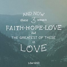 13 So now faith, hope, and love abide, these three; but the greatest of these is love.