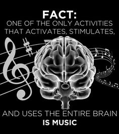 Fact: One of the only activities that activates, stimulates and uses the entire brain is Music