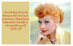 One of the things I learned the hard way was that it doesn't pay to get discouraged. Keeping busy and making optimism a way of life can restore your faith in yourself--Lucille Ball