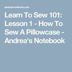 Learn To Sew 101: Lesson 1 - How To Sew A Pillowcase - Andrea's Notebook