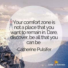Quotes to Live By//Leap to Success, Carlsbad, CA Your comfort zone is not a place that you want to remain in. Dare, discover, be all that you can be. -Catherine Pulsifer  Dream Big. Be Vulnerable. Reach for the Stars.
